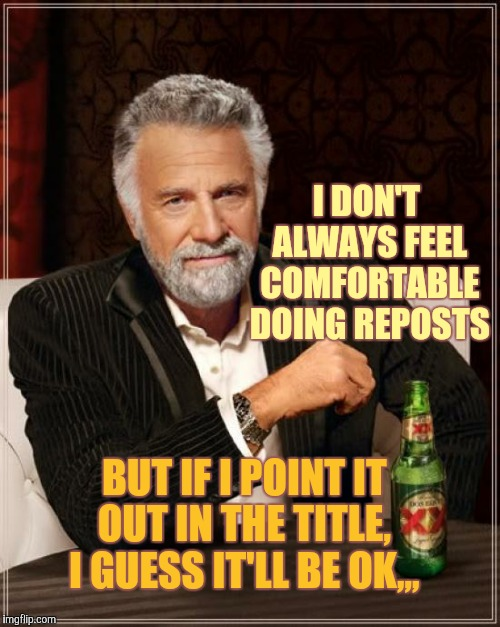 The Most Interesting Man In The World Meme | I DON'T ALWAYS FEEL COMFORTABLE DOING REPOSTS BUT IF I POINT IT OUT IN THE TITLE,  I GUESS IT'LL BE OK,,, | image tagged in memes,the most interesting man in the world | made w/ Imgflip meme maker
