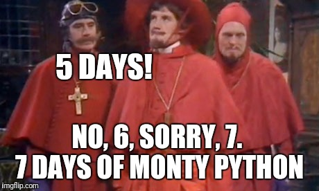 5 DAYS! NO, 6, SORRY, 7.  7 DAYS OF MONTY PYTHON | made w/ Imgflip meme maker