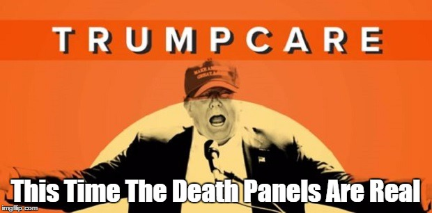 Trumpcare: This Time The Death Panels Are Real | This Time The Death Panels Are Real | image tagged in trumpcare,death panels,making america uninsured again,this time the death panels are real | made w/ Imgflip meme maker
