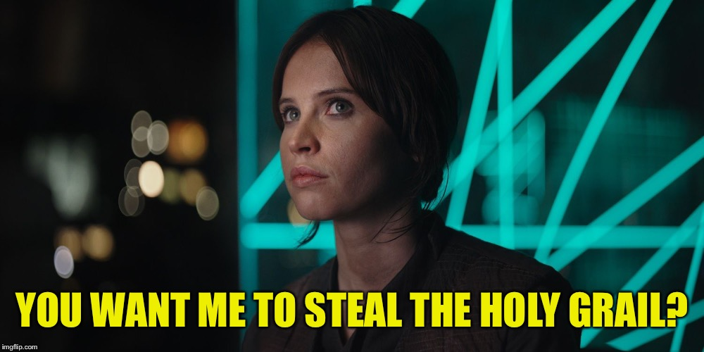 It's what she does  | YOU WANT ME TO STEAL THE HOLY GRAIL? | image tagged in jyn erso giving you the eye,monty python week,carpetmom,can't think of any other tags,lumberjack,sock puppets | made w/ Imgflip meme maker