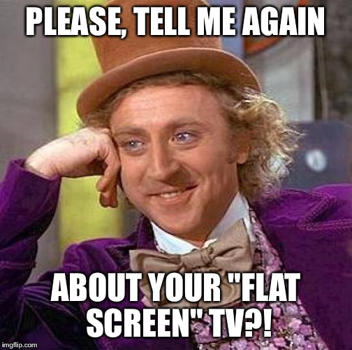 "Creepy Condescending Wonka Meme | PLEASE, TELL ME AGAIN ABOUT YOUR ""FLAT SCREEN"" TV?! 