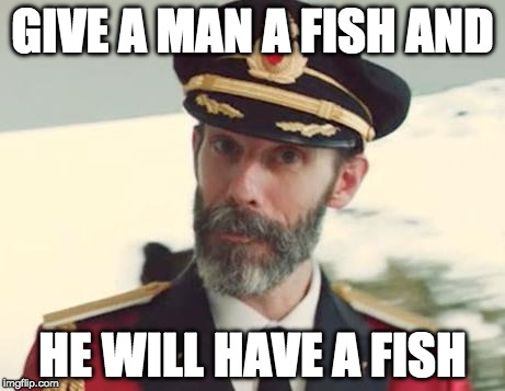 Teach him how to fish and he will still probably buy fish from the store. | GIVE A MAN A FISH AND HE WILL HAVE A FISH | image tagged in captain obvious,teach a man,bacon,fish | made w/ Imgflip meme maker