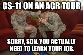 chAIR FORCE | GS-11 ON AN AGR TOUR SORRY, SON. YOU ACTUALLY NEED TO LEARN YOUR JOB. | image tagged in chair force | made w/ Imgflip meme maker