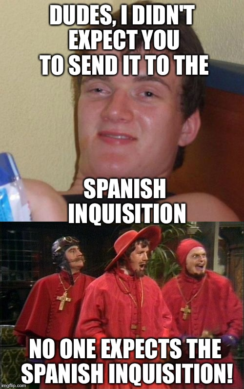 DUDES, I DIDN'T EXPECT YOU TO SEND IT TO THE SPANISH INQUISITION NO ONE EXPECTS THE SPANISH INQUISITION! | made w/ Imgflip meme maker