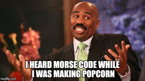 Steve Harvey Meme | I HEARD MORSE CODE WHILE I WAS MAKING POPCORN | image tagged in memes,steve harvey | made w/ Imgflip meme maker