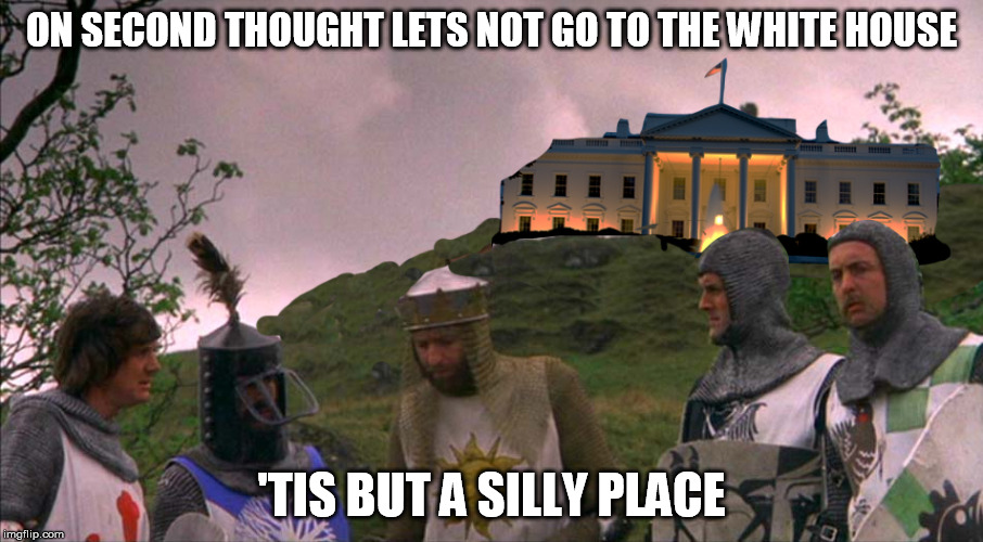 Tis a Silly Place (Monty Python Week) | ON SECOND THOUGHT LETS NOT GO TO THE WHITE HOUSE 'TIS BUT A SILLY PLACE | image tagged in monty python tis a silly place,monty python week,monty python and the holy grail,white house,donald trump,funny | made w/ Imgflip meme maker