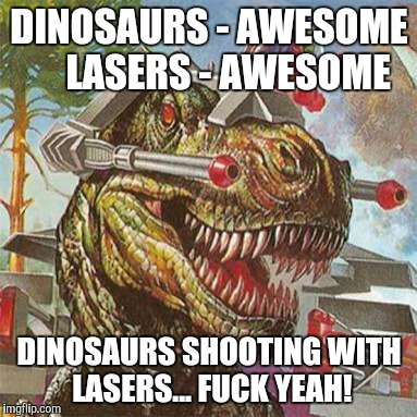 Childhood awesomeness!#DinoRiders | DINOSAURS - AWESOME    LASERS - AWESOME DINOSAURS SHOOTING WITH LASERS... F**K YEAH! | image tagged in dinosaurs,awesomeness,childhood | made w/ Imgflip meme maker