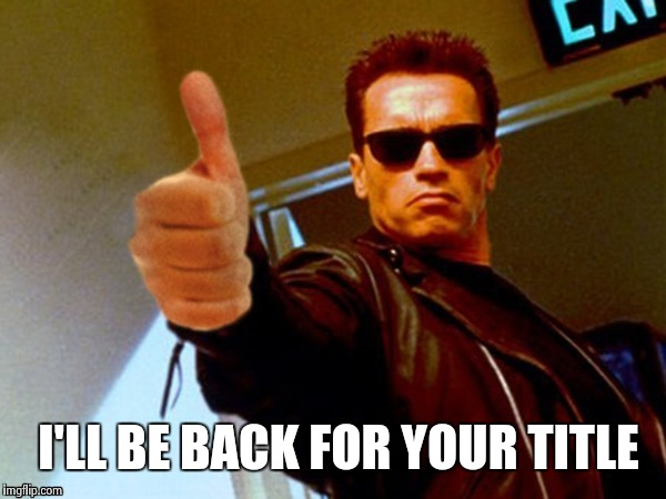 Arnold likes it | I'LL BE BACK FOR YOUR TITLE | image tagged in arnold likes it | made w/ Imgflip meme maker