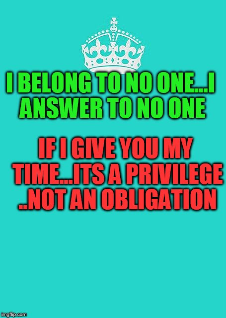Keep Calm And Carry On Aqua | I BELONG TO NO ONE...I ANSWER TO NO ONE IF I GIVE YOU MY TIME...ITS A PRIVILEGE ..NOT AN OBLIGATION | image tagged in memes,keep calm and carry on aqua | made w/ Imgflip meme maker