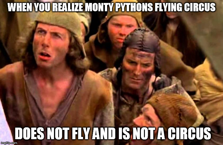 Realize it is Monty Python Week | WHEN YOU REALIZE MONTY PYTHONS FLYING CIRCUS DOES NOT FLY AND IS NOT A CIRCUS | image tagged in monty python week,monty python bring out your dead,sudden realization,sudden clarity clarence,monty python,funny | made w/ Imgflip meme maker