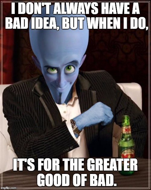 The Most Interesting Megamind in the World | I DON'T ALWAYS HAVE A BAD IDEA, BUT WHEN I DO, IT'S FOR THE GREATER GOOD OF BAD. | image tagged in the most interesting megamind in the world | made w/ Imgflip meme maker