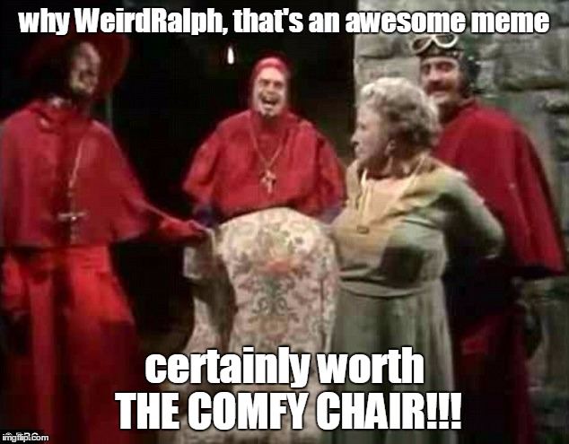 why WeirdRalph, that's an awesome meme certainly worth THE COMFY CHAIR!!! | made w/ Imgflip meme maker
