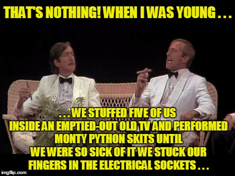 THAT'S NOTHING! WHEN I WAS YOUNG . . . . . . WE STUFFED FIVE OF US INSIDE AN EMPTIED-OUT OLD TV AND PERFORMED MONTY PYTHON SKITS UNTIL WE WE | made w/ Imgflip meme maker