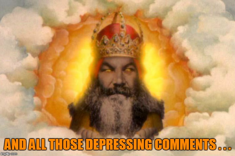 AND ALL THOSE DEPRESSING COMMENTS . . . | made w/ Imgflip meme maker