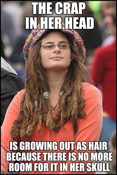Liberals  | THE CRAP IN HER HEAD IS GROWING OUT AS HAIR BECAUSE THERE IS NO MORE ROOM FOR IT IN HER SKULL | image tagged in memes,college liberal,bs | made w/ Imgflip meme maker