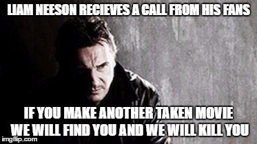 I Will Find You And Kill You Meme |  LIAM NEESON RECIEVES A CALL FROM HIS FANS; IF YOU MAKE ANOTHER TAKEN MOVIE WE WILL FIND YOU AND WE WILL KILL YOU | image tagged in memes,i will find you and kill you | made w/ Imgflip meme maker