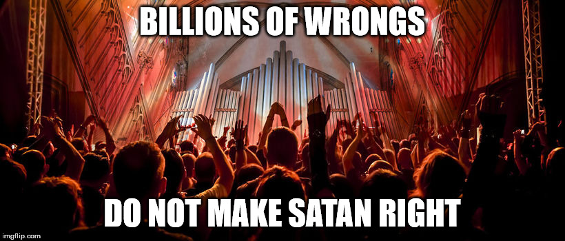 Billions of wrongs | BILLIONS OF WRONGS DO NOT MAKE SATAN RIGHT | image tagged in christians,2 corinthians 4 4 | made w/ Imgflip meme maker