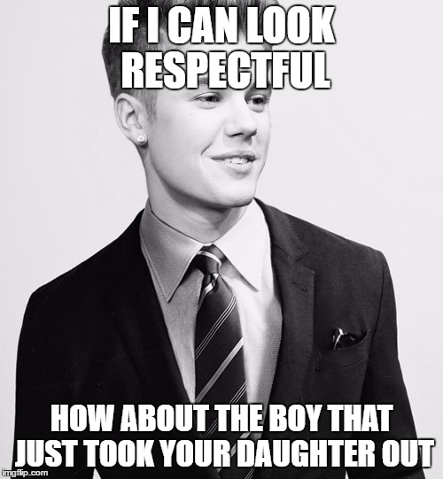 Justin Bieber Suit | IF I CAN LOOK RESPECTFUL HOW ABOUT THE BOY THAT JUST TOOK YOUR DAUGHTER OUT | image tagged in memes,justin bieber suit | made w/ Imgflip meme maker