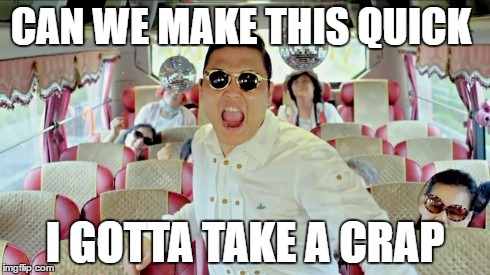 Gangnam Style2 | CAN WE MAKE THIS QUICK I GOTTA TAKE A CRAP | image tagged in memes,gangnam style2 | made w/ Imgflip meme maker