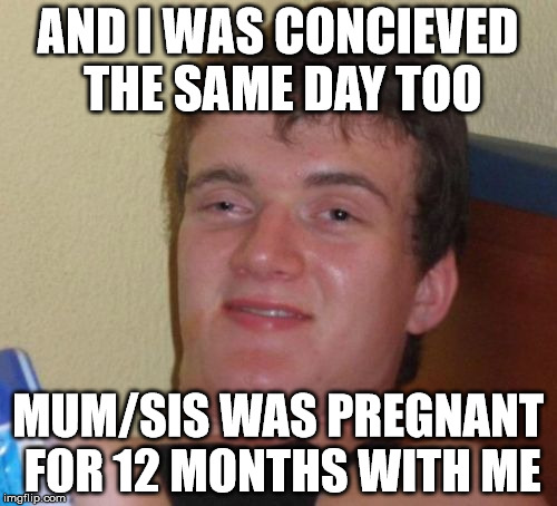 10 Guy Meme | AND I WAS CONCIEVED THE SAME DAY TOO MUM/SIS WAS PREGNANT FOR 12 MONTHS WITH ME | image tagged in memes,10 guy | made w/ Imgflip meme maker