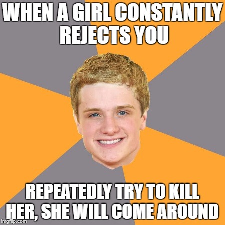 Advice Peeta | WHEN A GIRL CONSTANTLY REJECTS YOU REPEATEDLY TRY TO KILL HER, SHE WILL COME AROUND | image tagged in memes,advice peeta | made w/ Imgflip meme maker
