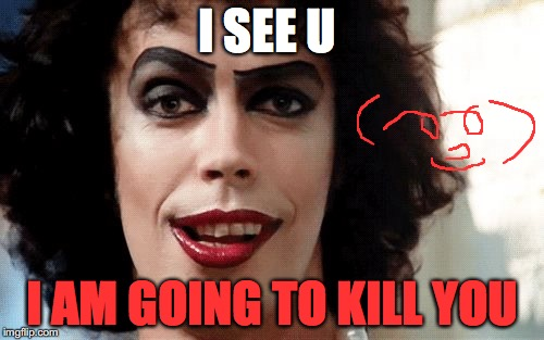 Rocky Horror |  I SEE U; I AM GOING TO KILL YOU | image tagged in rocky horror | made w/ Imgflip meme maker