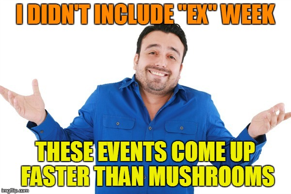 "I DIDN'T INCLUDE ""EX"" WEEK THESE EVENTS COME UP FASTER THAN MUSHROOMS 