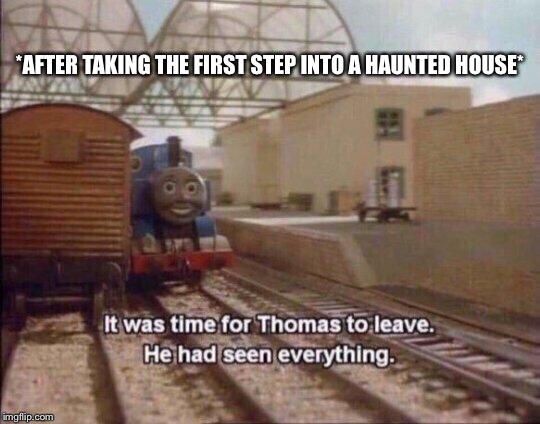 Ya thats a no | *AFTER TAKING THE FIRST STEP INTO A HAUNTED HOUSE* | image tagged in haunted house,thomas the tank engine,spooky,haloween,no | made w/ Imgflip meme maker