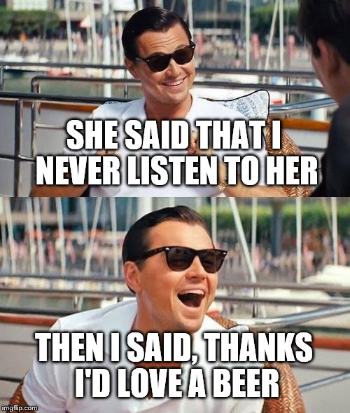 Male Chauvinistic Pig Wolf | SHE SAID THAT I NEVER LISTEN TO HER THEN I SAID, THANKS I'D LOVE A BEER | image tagged in memes,leonardo dicaprio wolf of wall street,male,chauvinist,chauvinistic,chauvinistic pig | made w/ Imgflip meme maker