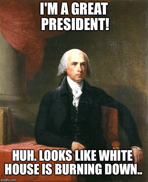 James Madison | I'M A GREAT PRESIDENT! HUH. LOOKS LIKE WHITE HOUSE IS BURNING DOWN.. | image tagged in james madison | made w/ Imgflip meme maker