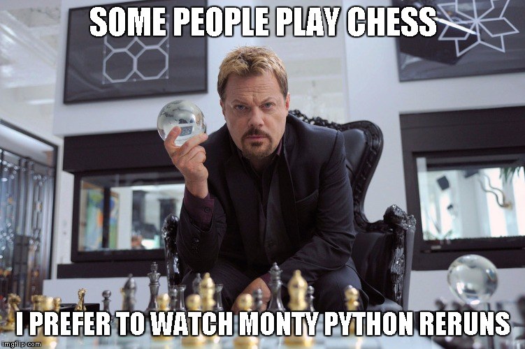 Python Week | SOME PEOPLE PLAY CHESS I PREFER TO WATCH MONTY PYTHON RERUNS | image tagged in eddy izzard | made w/ Imgflip meme maker