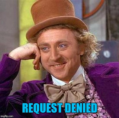 Creepy Condescending Wonka Meme | REQUEST DENIED | image tagged in memes,creepy condescending wonka | made w/ Imgflip meme maker