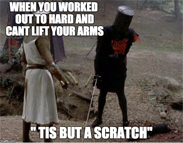 "FLesh wound | WHEN YOU WORKED OUT TO HARD AND CANT LIFT YOUR ARMS "" TIS BUT A SCRATCH"" 