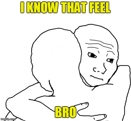 I KNOW THAT FEEL BRO | made w/ Imgflip meme maker