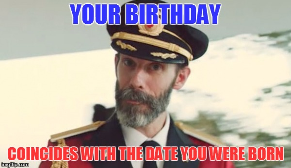 YOUR BIRTHDAY COINCIDES WITH THE DATE YOU WERE BORN | made w/ Imgflip meme maker