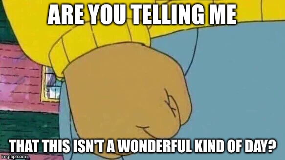 Arthur Fist Meme |  ARE YOU TELLING ME; THAT THIS ISN'T A WONDERFUL KIND OF DAY? | image tagged in memes,arthur fist | made w/ Imgflip meme maker