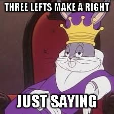 Bugs Bunny | THREE LEFTS MAKE A RIGHT JUST SAYING | image tagged in bugs bunny | made w/ Imgflip meme maker