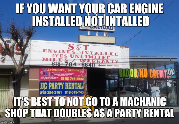 Mechanic Shop / Party Rental | IF YOU WANT YOUR CAR ENGINE INSTALLED NOT INTALLED IT'S BEST TO NOT GO TO A MACHANIC SHOP THAT DOUBLES AS A PARTY RENTAL | image tagged in mechanic shop,party rental,dumb | made w/ Imgflip meme maker