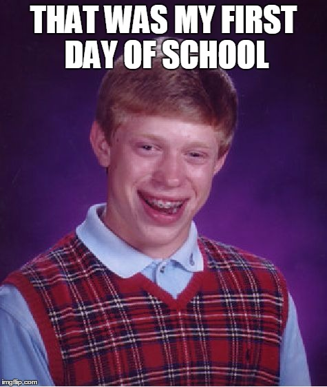 Bad Luck Brian Meme | THAT WAS MY FIRST DAY OF SCHOOL | image tagged in memes,bad luck brian | made w/ Imgflip meme maker