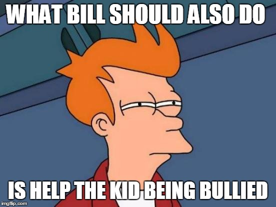 Futurama Fry Meme | WHAT BILL SHOULD ALSO DO IS HELP THE KID BEING BULLIED | image tagged in memes,futurama fry | made w/ Imgflip meme maker