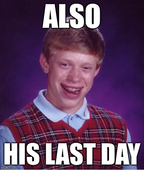 Bad Luck Brian Meme | ALSO HIS LAST DAY | image tagged in memes,bad luck brian | made w/ Imgflip meme maker