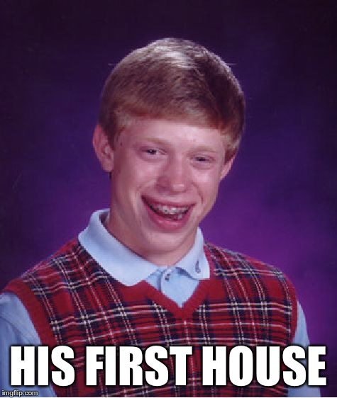 Bad Luck Brian Meme | HIS FIRST HOUSE | image tagged in memes,bad luck brian | made w/ Imgflip meme maker