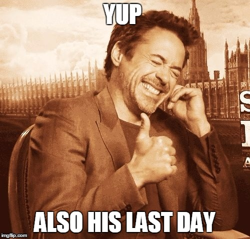 YUP ALSO HIS LAST DAY | made w/ Imgflip meme maker