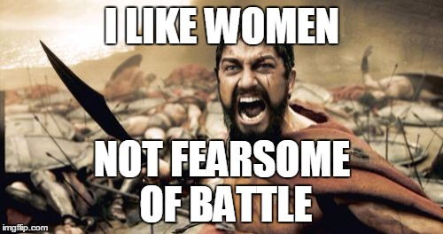 Sparta Leonidas Meme | I LIKE WOMEN NOT FEARSOME OF BATTLE | image tagged in memes,sparta leonidas | made w/ Imgflip meme maker
