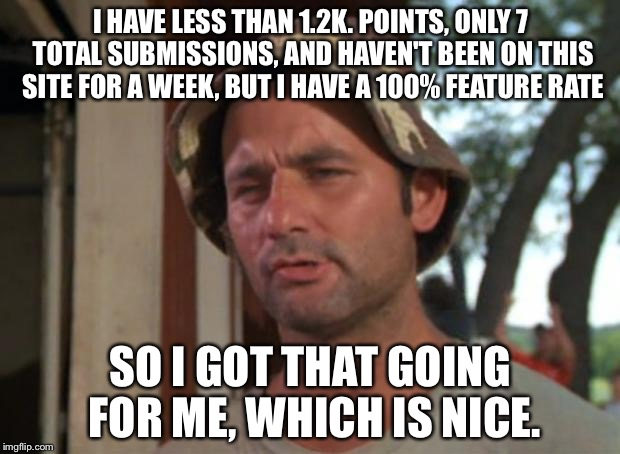 So I Got That Goin For Me Which Is Nice Meme | I HAVE LESS THAN 1.2K. POINTS, ONLY 7 TOTAL SUBMISSIONS, AND HAVEN'T BEEN ON THIS SITE FOR A WEEK, BUT I HAVE A 100% FEATURE RATE SO I GOT T | image tagged in memes,so i got that goin for me which is nice | made w/ Imgflip meme maker