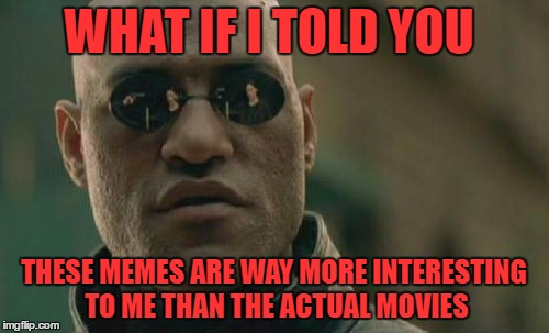 Matrix Morpheus Meme | WHAT IF I TOLD YOU THESE MEMES ARE WAY MORE INTERESTING TO ME THAN THE ACTUAL MOVIES | image tagged in memes,matrix morpheus | made w/ Imgflip meme maker