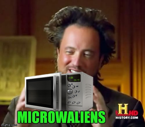 Ancient Aliens Meme | MICROWALIENS | image tagged in memes,ancient aliens | made w/ Imgflip meme maker