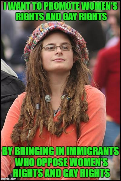Makes sense to me.... | I WANT TO PROMOTE WOMEN'S RIGHTS AND GAY RIGHTS BY BRINGING IN IMMIGRANTS WHO OPPOSE WOMEN'S RIGHTS AND GAY RIGHTS | image tagged in goofy stupid liberal college student,lol,invicta103,lynch1979 | made w/ Imgflip meme maker