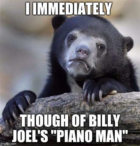 "Confession Bear Meme | I IMMEDIATELY THOUGH OF BILLY JOEL'S ""PIANO MAN"" 