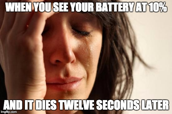 First World Problems Meme | WHEN YOU SEE YOUR BATTERY AT 10% AND IT DIES TWELVE SECONDS LATER | image tagged in memes,first world problems | made w/ Imgflip meme maker